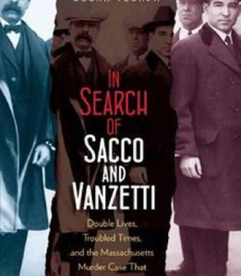 In Search Of Sacco And Vanzetti: Double Lives Troubled Times And The Massachusetts Murder Case That Shook The World PDF