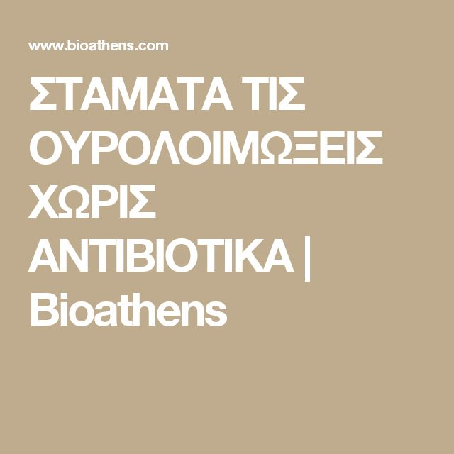 ΣΤΑΜΑΤΑ ΤΙΣ ΟΥΡΟΛΟΙΜΩΞΕΙΣ ΧΩΡΙΣ ΑΝΤΙΒΙΟΤΙΚΑ | Bioathens