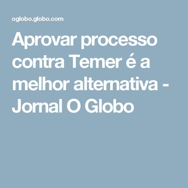 Aprovar processo contra Temer é a melhor alternativa - Jornal O Globo