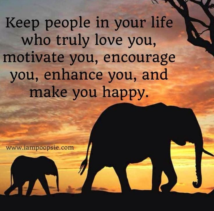 Keep people in your life who truly love you, motivate you, encourage you, enhance you, and make you happy.