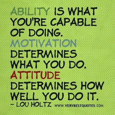 """Ability is what you're capable of doing. Motivation determines what you do. Attitude determines how well you do it."" - Lou Holtz quote"