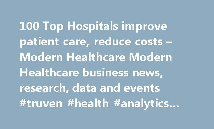 100 Top Hospitals improve patient care, reduce costs – Modern Healthcare Modern Healthcare business news, research, data and events #truven #health #analytics #inc http://austin.nef2.com/100-top-hospitals-improve-patient-care-reduce-costs-modern-healthcare-modern-healthcare-business-news-research-data-and-events-truven-health-analytics-inc/  # Truven's 100 Top Hospitals focus on standardization to improve outcomes, cut costs Truven's 100 Top Hospitals focus on standardization to improve…