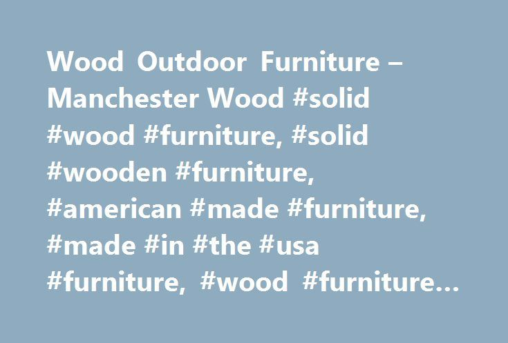 Wood Outdoor Furniture – Manchester Wood #solid #wood #furniture, #solid #wooden #furniture, #american #made #furniture, #made #in #the #usa #furniture, #wood #furniture #ny # http://furniture.remmont.com/wood-outdoor-furniture-manchester-wood-solid-wood-furniture-solid-wooden-furniture-american-made-furniture-made-in-the-usa-furniture-wood-furniture-ny-3/  Adirondack Outdoor Wood Outdoor Furniture Our solid wood Adirondack chairs are ideal in both rural and urban outdoor locations. Their…