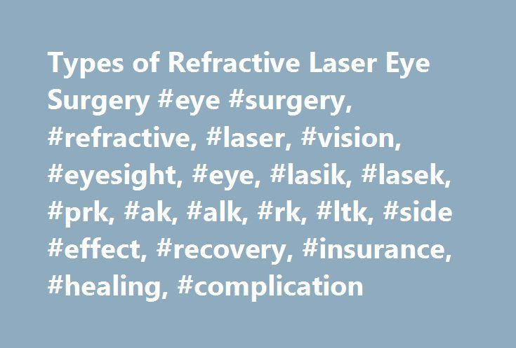 Types of Refractive Laser Eye Surgery #eye #surgery, #refractive, #laser, #vision, #eyesight, #eye, #lasik, #lasek, #prk, #ak, #alk, #rk, #ltk, #side #effect, #recovery, #insurance, #healing, #complication http://columbus.remmont.com/types-of-refractive-laser-eye-surgery-eye-surgery-refractive-laser-vision-eyesight-eye-lasik-lasek-prk-ak-alk-rk-ltk-side-effect-recovery-insurance-healing-complic/  # A Guide to Refractive and Laser Eye Surgery Vision correction surgery, also called refractive…