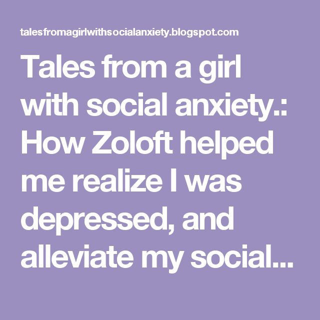 Tales from a girl with social anxiety.: How Zoloft helped me realize I was depressed, and alleviate my social anxiety.