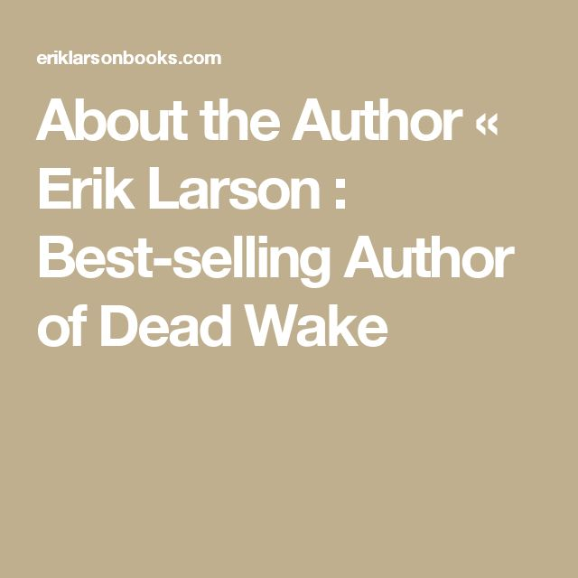 About the Author «  Erik Larson : Best-selling Author of Dead Wake