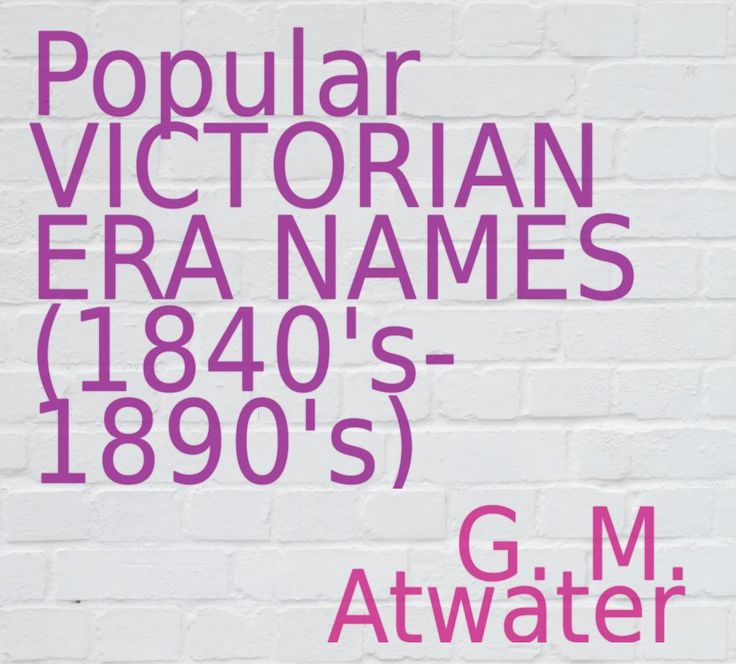 Popular VICTORIAN ERA NAMES (1840's-1890's) for male and females (http://pinstamatic.com)
