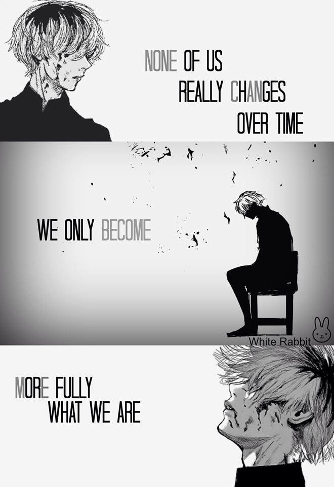 None of us really changes over time, we only become more fully what we are. ~ Kaneki || TG