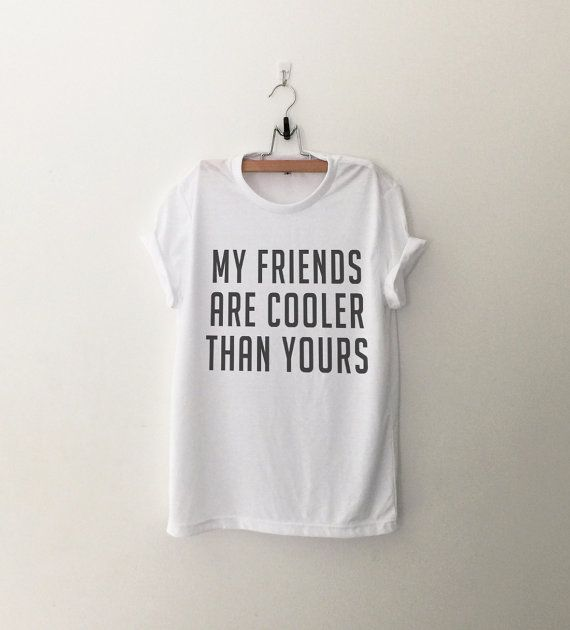 My friends are cooler than yours  Tshirt • Sweatshirt • Clothes Casual Outift for • teens • movies • girls • women • summer • fall • spring • winter • outfit ideas • hipster • dates • school • parties • Tumblr Teen Fashion Graphic Tee Shirt