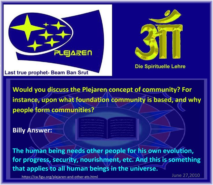 Would you discuss the Plejaren concept of community? For instance, upon what foundation community is based, and why people form communities?   Billy Answer:  The human being needs other people for his own evolution, for progress, security, nourishment, etc. And this is something that applies to all human beings in the universe.  June 27,2010  Ban-Srut Beam  - Last Prophet - Lineage of Nokodemion