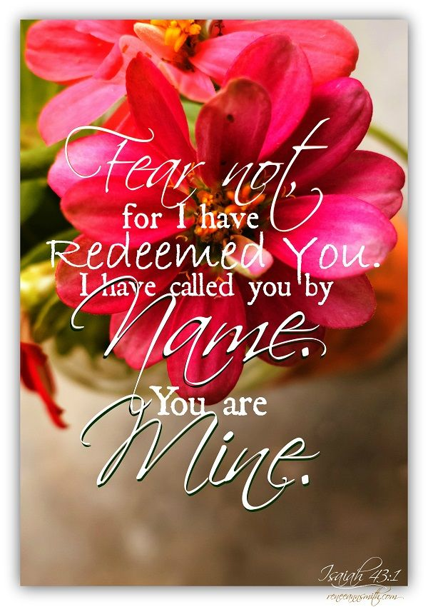 Fear not, for I have redeemed you. I have called you by name. You are mine. Isaiah 43:1 #faith #inspire #lifequotes