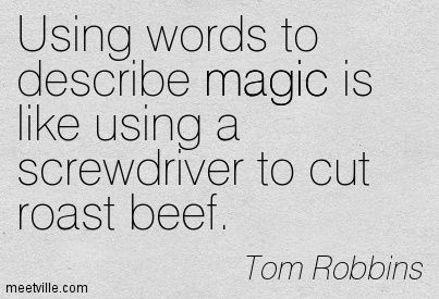 Tom Robbins: Using words to describe magic is like using a screwdriver to cut roast beef. magic. Meetville Quotes