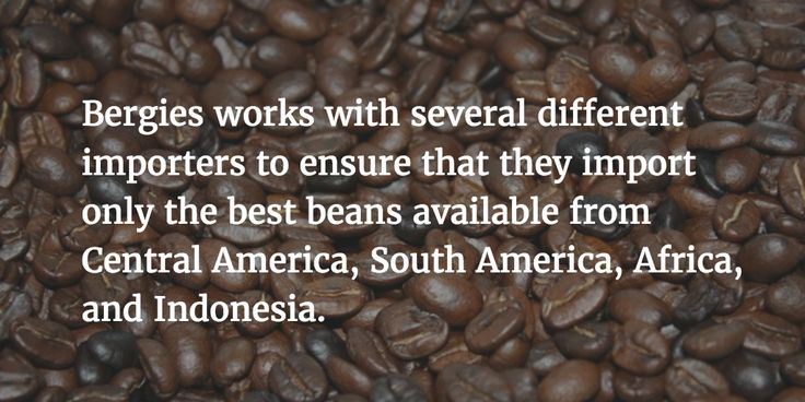We buy the best beans for Bergies brews!