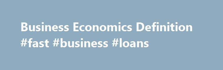 Business Economics Definition #fast #business #loans http://business.remmont.com/business-economics-definition-fast-business-loans/  #business economics # Business Economics What is 'Business Economics' Business economics is the study of the financial issues and challenges faced by corporations operating in a specified marketplace or economy. Business economics deals with issues such as business organization, management, expansion and strategy. Studies might include how and why corporations…
