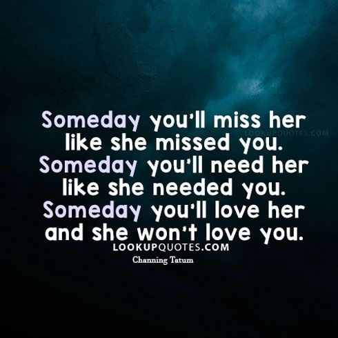 Someday you'll #miss her like she missed you. Someday you'll need her like she needed you. Someday you'll love her and she won't love you. #love #quotes #relationships
