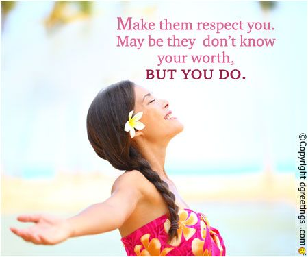 Respect is earned, so earn the respect of the people around you.