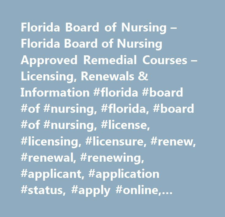 Florida Board of Nursing – Florida Board of Nursing Approved Remedial Courses – Licensing, Renewals & Information #florida #board #of #nursing, #florida, #board #of #nursing, #license, #licensing, #licensure, #renew, #renewal, #renewing, #applicant, #application #status, #apply #online, #renew #online, #requirements, #process, #fees, #continuing #education, #statutes, #laws, #rules, #codes, #certified #nursing #assistants, #cna, #licensed #practical #nurses, #lpn, #registered #nurses, #rn…