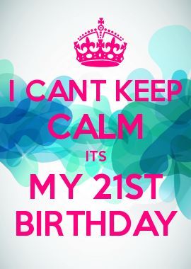 I CANT KEEP CALM ITS MY 21ST BIRTHDAY