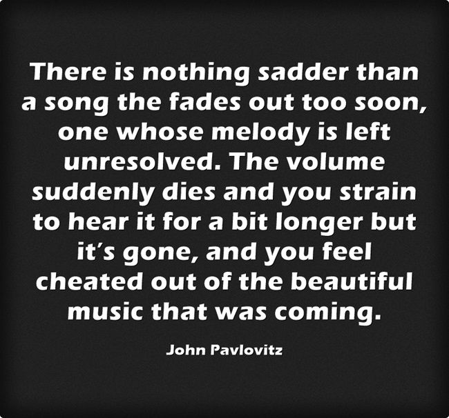 There is nothing sadder than a song the fades out too soon, one whose melody is left unresolved. The volume suddenly dies and you strain to hear it for a bit longer but it's gone, and you feel cheated out of the beautiful music that was coming.