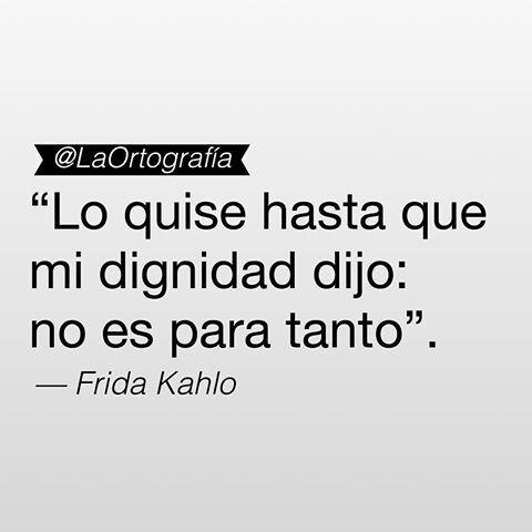 Lo quise hasta que mi dignidad dijo, no es para tanto. Frases de mujeres exitosas. Frida Kahlo.