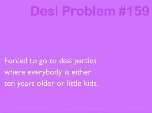 Desi problems: desi parties with kids or people 10 years older I thought it was just me !