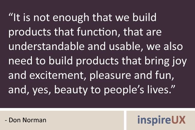 """""""It is not enough that we build products that function, that are understandable and usable, we also need to build products that bring joy and excitement, pleasure and fun, and, yes, beauty to people's lives."""" - Don Norman"""