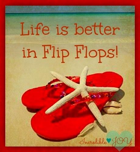 """""""Life is better in flip flops"""" quote via www.Facebook.com/IncredibleJoy"""