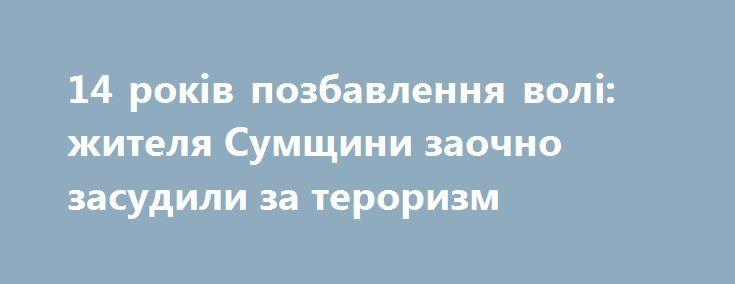 14 років позбавлення волі: жителя Сумщини заочно засудили за тероризм http://sumypost.com/sumynews/obwestvo/14_rokv_pozbavlennya_vol_zhitelya_sumwini_zaochno_zasudili_za_terorizm  Уродженця Сумщини засуджено у вчиненні злочинів, спрямованих на посягання на територіальну цілісність і недоторканість України, участі у терористичній організації так званої «ДНР» та вчинення закінченого замаху на створення на теренах Сумщини терористичної групи.