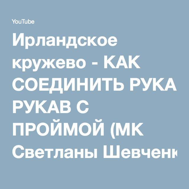 Ирландское кружево - КАК СОЕДИНИТЬ РУКАВ С ПРОЙМОЙ (МК Светланы Шевченко) - YouTube