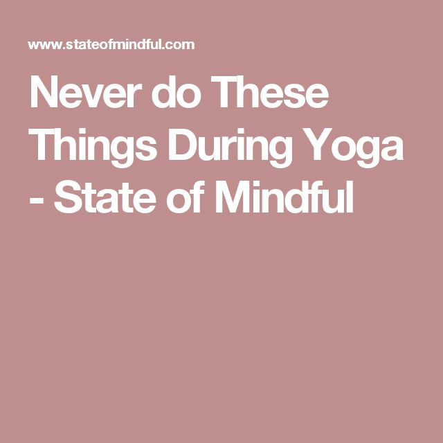 Spectacular Never do These Things During Yoga State of Mindful