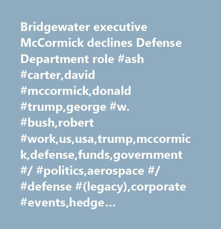 Bridgewater executive McCormick declines Defense Department role #ash #carter,david #mccormick,donald #trump,george #w. #bush,robert #work,us,usa,trump,mccormick,defense,funds,government #/ #politics,aerospace #/ #defense #(legacy),corporate #events,hedge #funds,military #procurement,us #government #news,investment #management #and #fund #operators #(trbc),united #states,aerospace #and #defense #(trbc)…