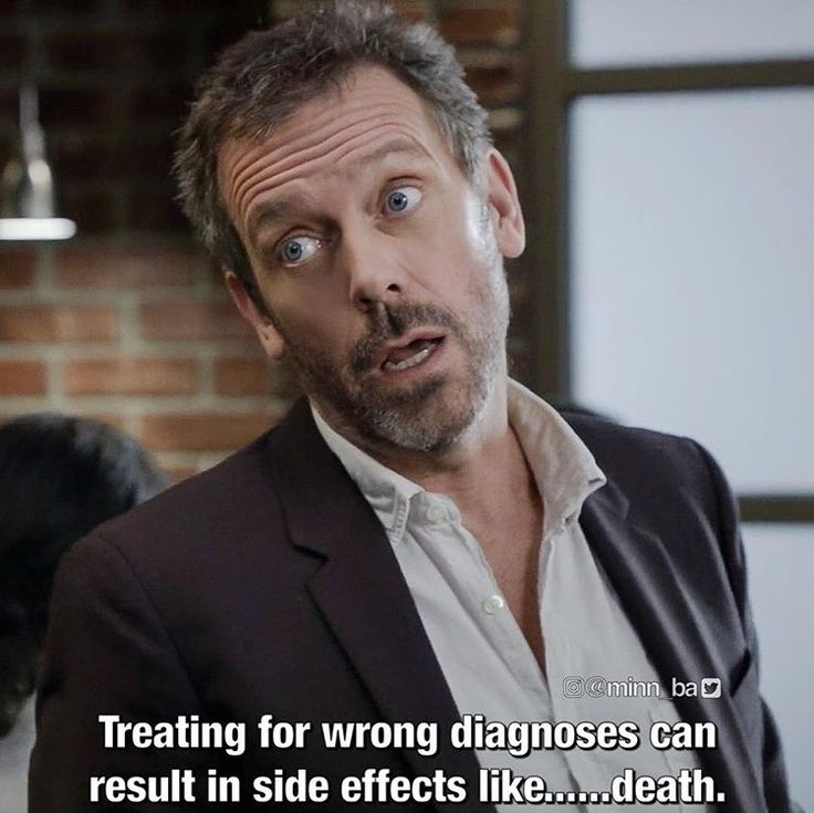 Treating for wrong diagnosis can result in side effects like death. --House
