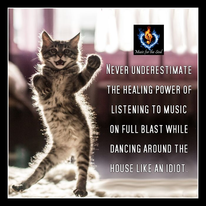 NEVER UNDERESTIMATE THE HEALING POWER OF LISTENING TO MUSIC ON FULL BLAST WHILE DANCING AROUND THE HOUSE LIKE AN IDIOT.