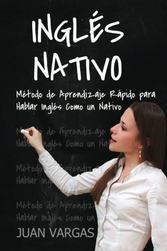 Ingles Nativo: Metodo de Aprendizaje Rapido para Hablar Ingles Como un Nativo