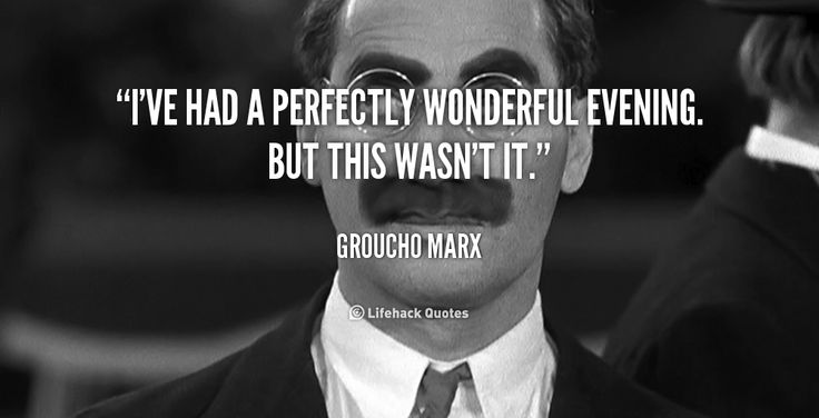 I've had a perfectly wonderful evening. But this wasn't it. - Groucho Marx at Lifehack QuotesGroucho Marx at http://quotes.lifehack.org/by-author/groucho-marx/