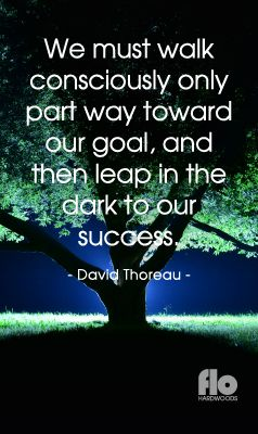 We must walk consciously only part way toward our goal, and then leap in the dark to our success. ~David Thoreau #FLOhardwoods