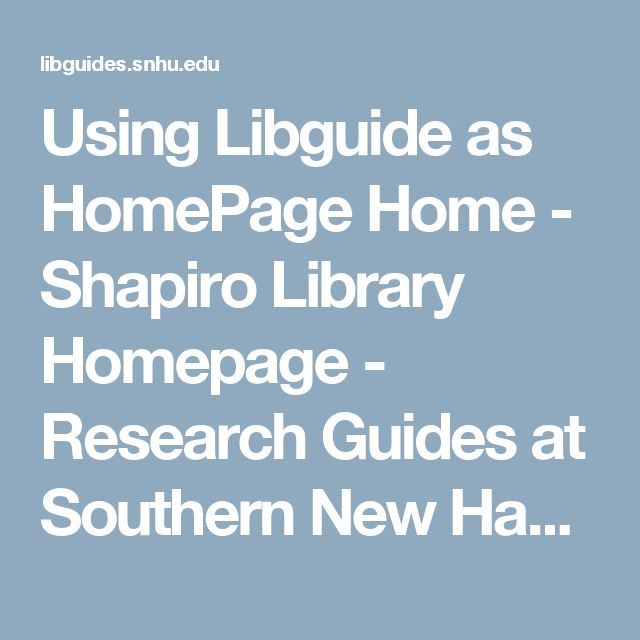 Using Libguide as HomePage Home - Shapiro Library Homepage - Research Guides at Southern New Hampshire University - Shapiro Library