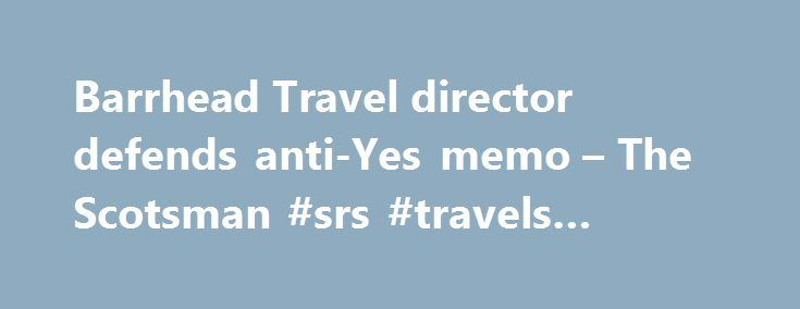 Barrhead Travel director defends anti-Yes memo – The Scotsman #srs #travels #online #booking http://travel.nef2.com/barrhead-travel-director-defends-anti-yes-memo-the-scotsman-srs-travels-online-booking/  #barhead travel # Barrhead Travel director defends anti-Yes memo 410 Have your say SCOTTISH INDEPENDENCE: A director of Barrhead Travel has defended his decision to send out a company-wide email in which he says a yes vote in the Scottish independence referendum would be a disaster…