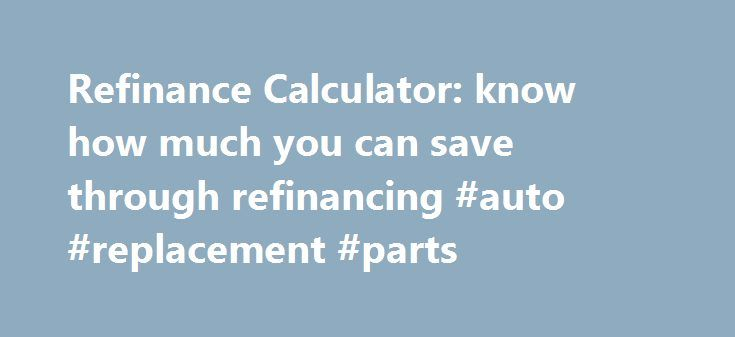 Refinance Calculator: know how much you can save through refinancing #auto #replacement #parts http://canada.remmont.com/refinance-calculator-know-how-much-you-can-save-through-refinancing-auto-replacement-parts/  #refinance auto loan calculator # Refinance Calculator User Rating. ( 37 votes, average: 4.05 out of 5 ) Should I Refinance Now? Our mortgage refinance calculator tells if you'll save money, lower your payments save on interest fees. Simply enter information like principal loan…