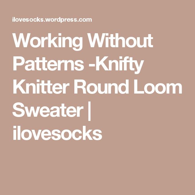 Working Without Patterns -Knifty Knitter Round Loom Sweater | ilovesocks