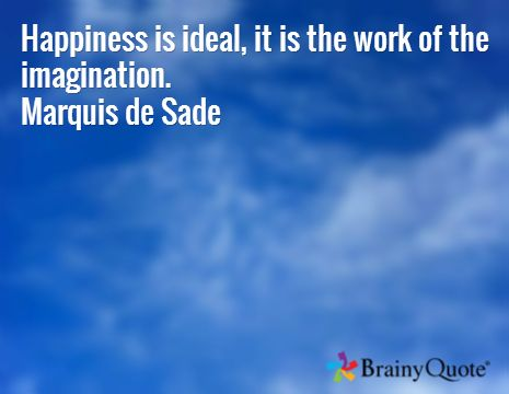 Happiness is ideal, it is the work of the imagination. Marquis de Sade