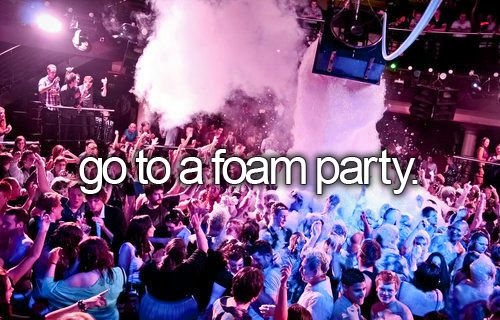 Was on my list but I DID IT......AWSOME foam party when I was 19 in Puerto La Cruz - Venezuela. Totally fun!!