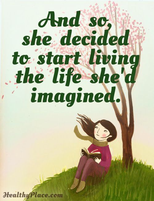 Positive Quote: And so, she decided to start living the life she'd imagined. www.HealthyPlace.com