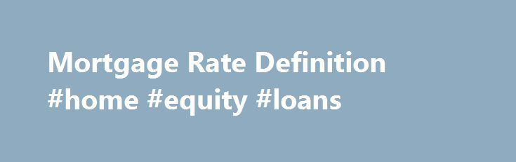 Mortgage Rate Definition #home #equity #loans http://money.remmont.com/mortgage-rate-definition-home-equity-loans/  #average mortgage rate # Mortgage Rate DEFINITION of 'Mortgage Rate' Mortgage rates are the rate of interest charged on a mortgage. They are determined by the lender in most cases, and can be either fixed, stay the same for the term of the mortgage, or variable, fluctuate with a benchmark interest rate. Mortgage rates rise and fall with interest rates and can drastically affect…