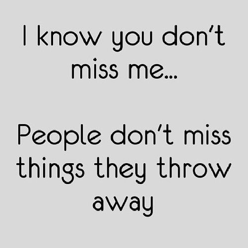 I know you don't miss me...people don't miss things they throw away.