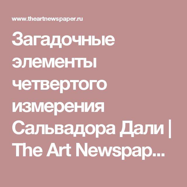 Загадочные элементы четвертого измерения Сальвадора Дали   The Art Newspaper Russia — новости искусства