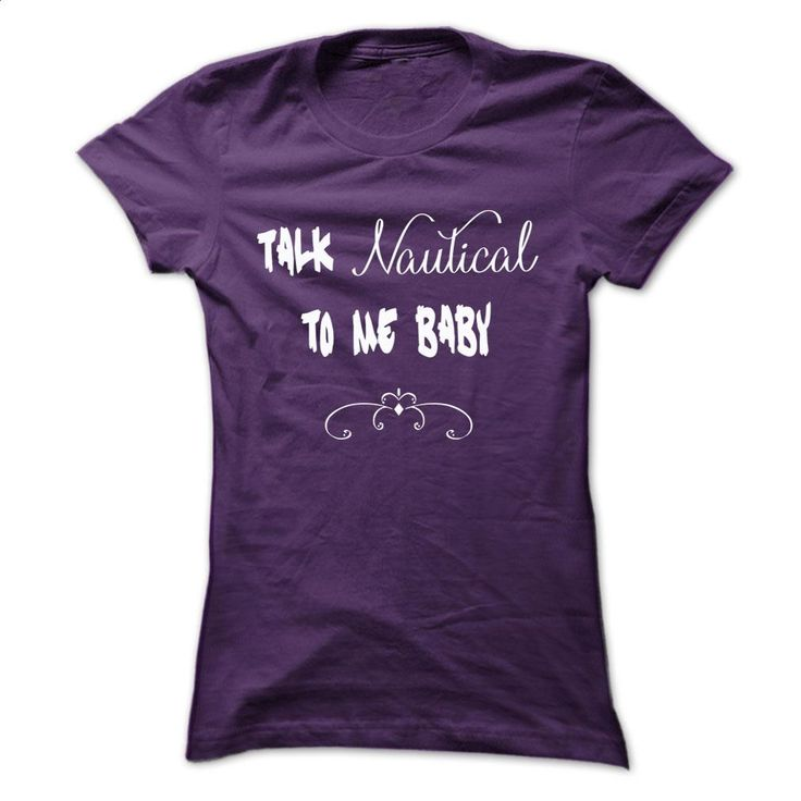 Talk Nautical To Me Baby T-Shirt T Shirts, Hoodies, Sweatshirts - #tshirts #print shirts. PURCHASE NOW => https://www.sunfrog.com/Funny/Talk-Nautical-To-Me-Baby-Ladies.html?60505