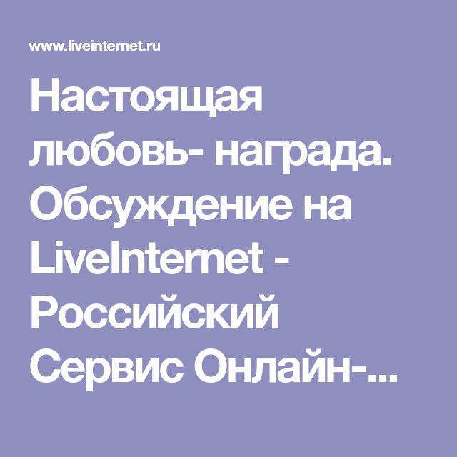 Настоящая любовь- награда. Обсуждение на LiveInternet - Российский Сервис Онлайн-Дневников