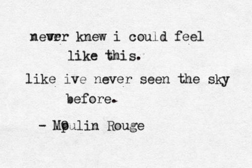 Never knew I could feel like this. Like I've never seen the sky before. - Moulin Rouge