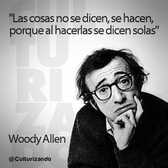 """""""Las cosas no se dicen, se hacen, porque al hacerlas se dicen solas"""" Woody Allen"""